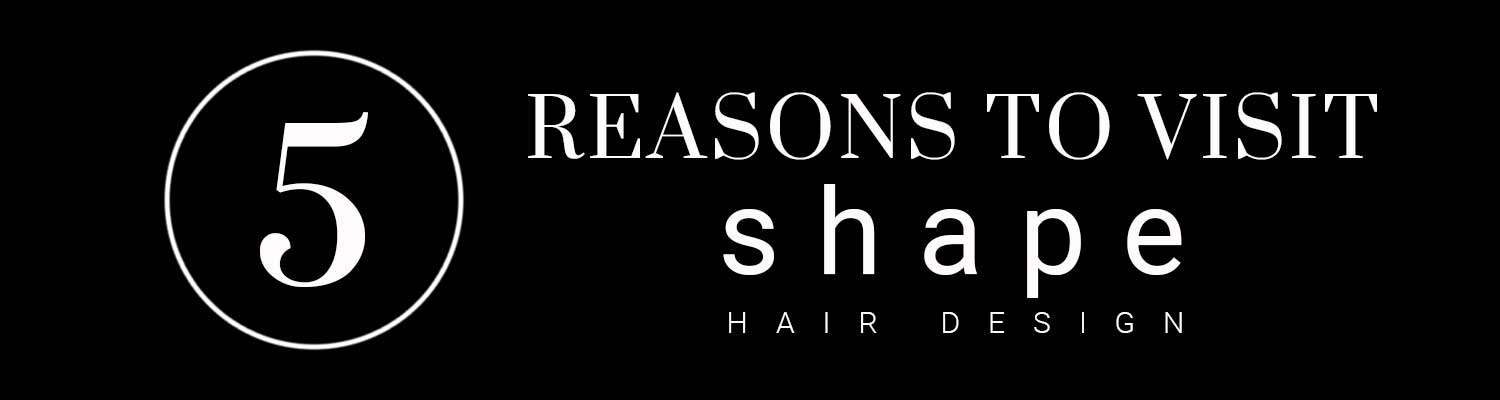 5 REASONS TO VISIT SHAPES HAIR DESIGN